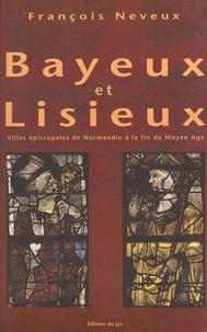 François Neveux - Bayeux et Lisieux - Villes épiscopales à la fin du Moyen Age.