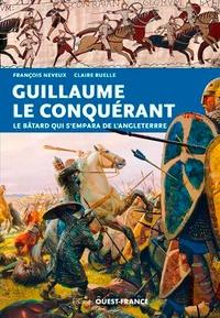 François Neveux et Claire Ruelle - Guillaume le Conquérant - Le bâtard qui s'empara de l'Angleterre.