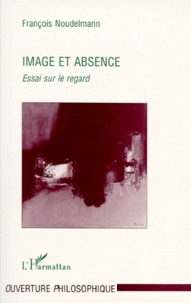 François Noudelmann - IMAGE ET ABSENCE. - Essai sur le regard.
