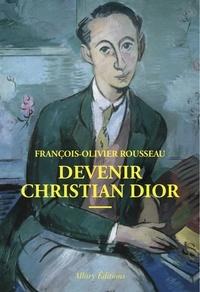 François-Olivier Rousseau - Devenir Christian Dior.