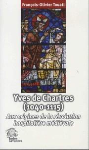 François-Olivier Touati - Yves de Chartres (1040-1115) - Aux origines de la révolution hospitalière médiévale.
