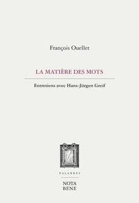 François Ouellet - La matière des mots - Entretiens avec Hans-Jürgen Greif.