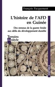 François Pacquement - Histoire de l'AFD en Guinée - Des remous de la guerre froide aux défis du développement durable.