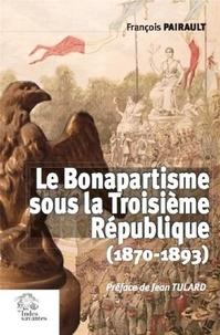 Le Bonapartisme sous la Troisième République (1870-1893) - François Pairault |