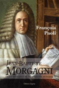 François Paoli - Jean-Baptiste Morgagni - La naissance de la médecine moderne.