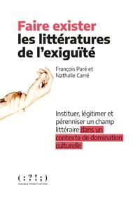 François Paré et Nathalie Carré - Faire exister les littératures de l'exigüité - Instituer, légitimer et pérenniser un champ littéraire dans un contexte de domination culturelle.