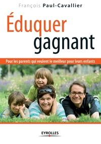 François Paul-Cavallier - Eduquer gagnant - Pour les parents qui veulent le meilleur pour leurs enfants.