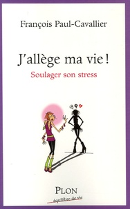 François Paul-Cavallier - J'allège ma vie ! - Soulager son stress.