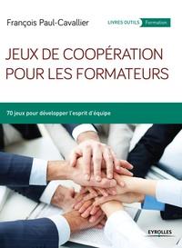 François Paul-Cavallier - Jeux de coopération pour les formateurs - 70 jeux pour développer l'esprit d'équipe.