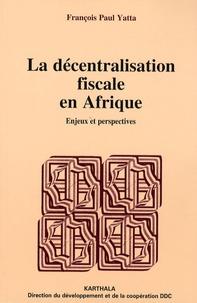 François Paul Yatta - La décentralisation fiscale en Afrique - Enjeux et perspectives.