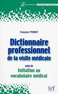 François Pebret - Dictionnaire professionnel de la visite médicale, suivi de Initiation au vocabulaire médical.