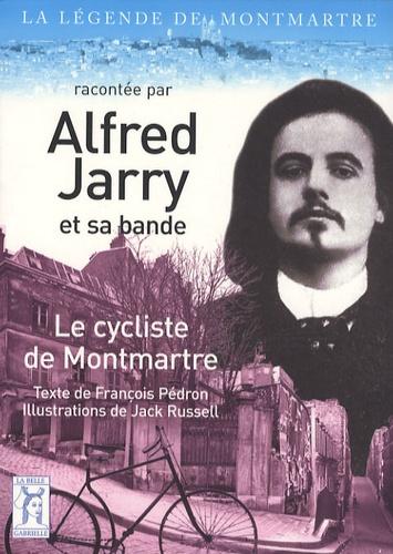 François Pédron et Jack Russell - Le cycliste de Montmartre - La légende de Montmartre racontée par Alfred Jarry et sa bande.