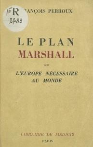 François Perroux - Le plan Marshall ou l'Europe nécessaire au monde.