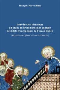François-Pierre Blanc - Introduction historique à l'étude du droit musulman chaféite des Etats francophones de l'Océan Indien (République de Djibouti-Unions des Comores).