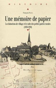 François Ploux - Une mémoire de papier - Les historiens de village et le culte des petites patries rurales à l'époque contemporaine (1830-1930).