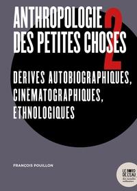 François Pouillon - Anthropologie des petites choses - Tome 2, Dérives autobiographiques, cinématographiques, ethnologiques.