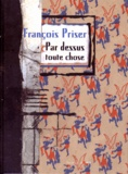François Priser - Par dessus toutes choses.