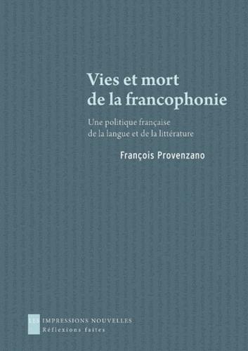 François Provenzano - Vies et mort de la francophonie - Une politique française de la langue et de la littérature.