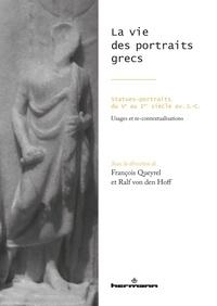 François Queyrel et Ralf Von den Hoff - La vie des portraits grecs - Statues-portraits du Ve au Ier siècle avant J-C.