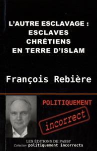 François Rebière - L'autre esclavage - Esclaves chrétiens en terre d'Islam.