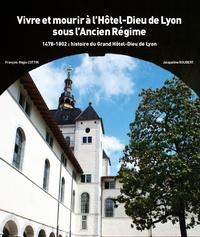 François-Régis Cottin et Jacqueline Roubert - Histoire du Grand Hôtel-Dieu de Lyon - Tome 1, 1478-1802 : Vivre et mourir à l'Hôtel-Dieu de Lyon sous l'Ancien Régime.