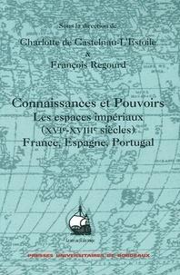 François Regourd et Charlotte de Castelnau-l'Estoile - Connaissances et Pouvoirs - Les espaces impériaux (XVIe-XVIIIème siècles) France, Espagne, Portugal.