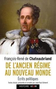 François-René de Chateaubriand et Jean-Paul Clément - De l'Ancien Régime au Nouveau Monde - Ecrits politiques.