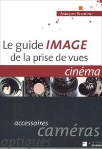 François Reumont - Le Guide image de la prise de vues, cinéma : accessoirs, caméras, optiques.