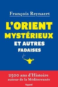 François Reynaert - L'Orient mystérieux et autres fadaises - 2 500 ans d'Histoire autour de la Méditerranée.