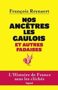 François Reynaert - Nos ancètres les gaulois et autres fadaises - L'histoire de France sans les clichés.