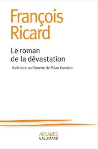 François Ricard - Le roman de la dévastation - Variations sur l'oeuvre de Milan Kundera.