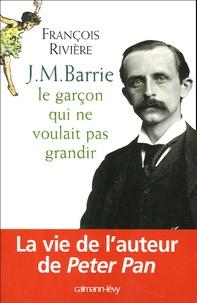 François Rivière - J.M. Barrie - Le garçon qui ne voulait pas grandir.