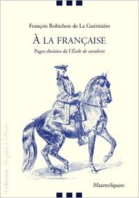 François Robichon de La Guérinière - A la française - Pages choisies de l'Ecole de cavalerie.