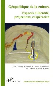 François Roche et Jean-Marc Delaunay - Géopolitique de la culture - Espaces d'identité, projections, coopération.