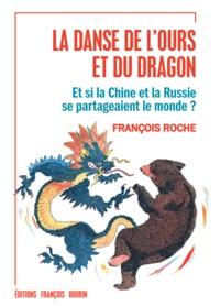 François Roche - La danse de l'ours et du dragon - Et si la Chine et la Russie se partageaient le monde ?.