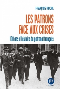 François Roche - Les patrons face aux crises - Cent ans d'histoire du patronat français.