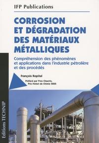 François Ropital - Corrosion et dégradation des matériaux métalliques - Compréhension des phénomènes et applications dans l'industrie pétrolière et des procédés.