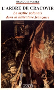 François Rosset - L'arbre de Cracovie - Le mythe polonais dans la littérature française.