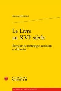François Roudaut - Le Livre au XVIe siècle - Eléments de bibliologie materielle et d'histoire.