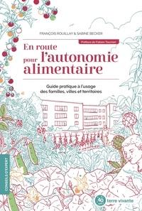 François Rouillay et Sabine Becker - En route pour l'autonomie alimentaire - Guide pratique à l'usage des familles, villes et territoires.