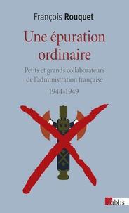 François Rouquet - Une épuration ordinaire (1944-1949) - Petits et grands collaborateurs de l'administration française.