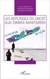 François Rousseau et Karine Foucher - Les réponses du droit aux crises sanitaires - Actes du colloque des 8 et 9 octobre 2015 faculté de droit et des sciences politiques de Nantes.