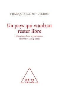 François Saint-Pierre - Un pays qui voudrait rester libre - Chronique d'une accoutumance sécuritaire (2015-2020).