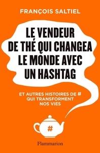 Francois Saltiel - Le vendeur de thé qui changea le monde avec un hashtag - Et autres histoires de # qui transforment nos vies.