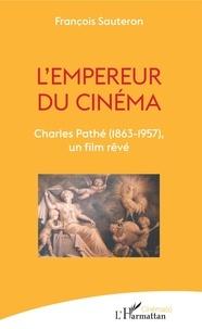 François Sauteron - L'empereur du cinéma - Charles Pathé (1863-1957), un film rêvé.