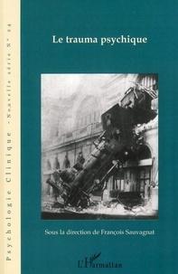 François Sauvagnat - Psychologie clinique - Nouvelle série N° 24, Hiver 2007 : Le trauma psychique - Questions cliniques, éthiques et politiques.
