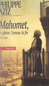 François Siégel et Philippe Aziz - Mahomet : le glaive, l'amour, la foi.