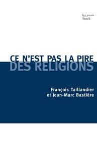 François Taillandier et Jean-Marc Bastière - Ce n'est pas la pire des religions.