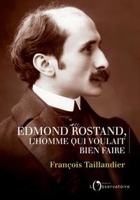 François Taillandier - Edmond Rostand, l'homme qui voulait bien faire.