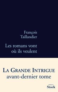 François Taillandier - La grande intrigue - Tome 4, Les romans vont où ils veulent.